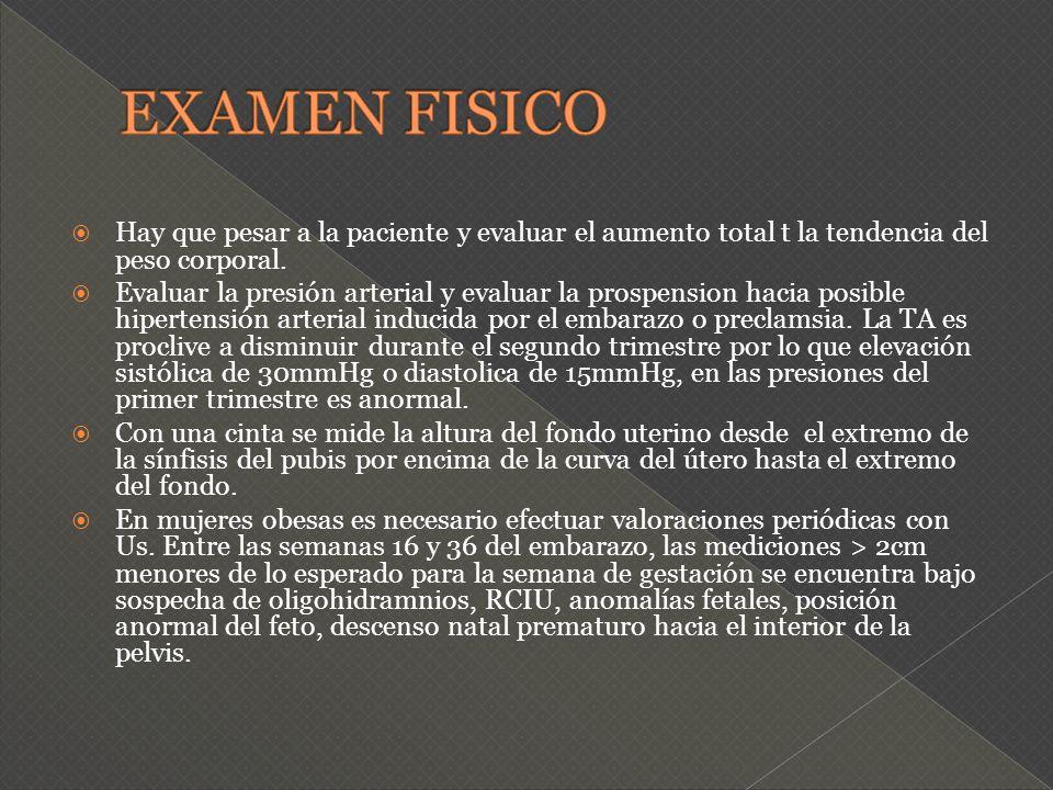 EXAMEN FISICO Hay que pesar a la paciente y evaluar el aumento total t la tendencia del peso corporal.