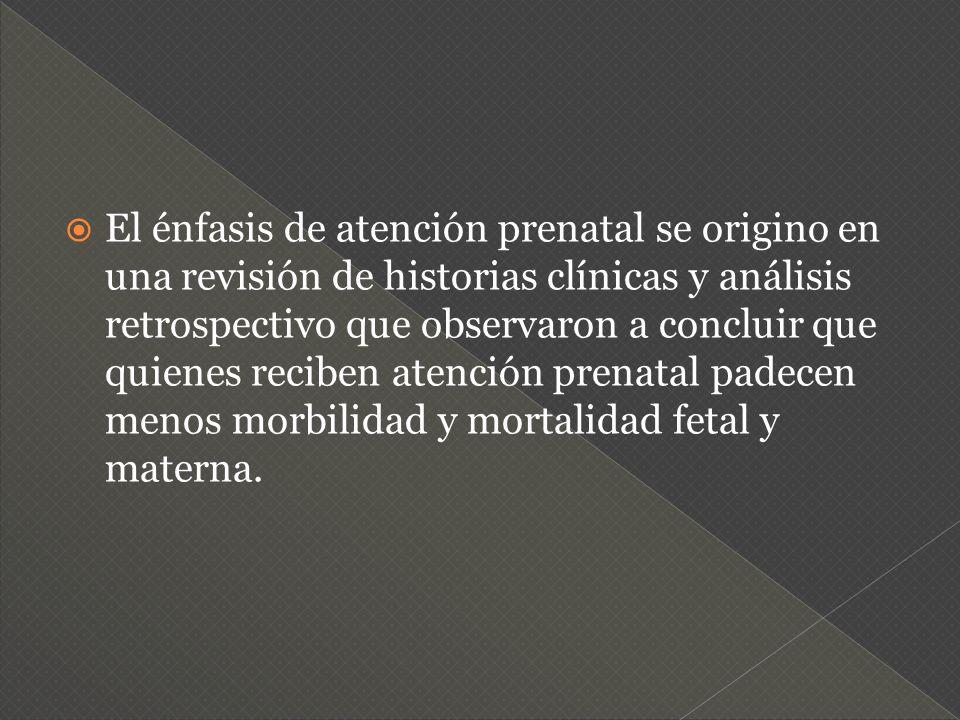 El énfasis de atención prenatal se origino en una revisión de historias clínicas y análisis retrospectivo que observaron a concluir que quienes reciben atención prenatal padecen menos morbilidad y mortalidad fetal y materna.