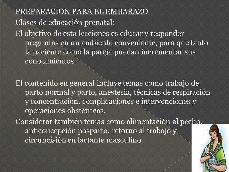 PREPARACION PARA EL EMBARAZO Clases de educación prenatal: El objetivo de esta lecciones es educar y responder preguntas en un ambiente conveniente, para que tanto la paciente como la pareja puedan incrementar sus conocimientos.