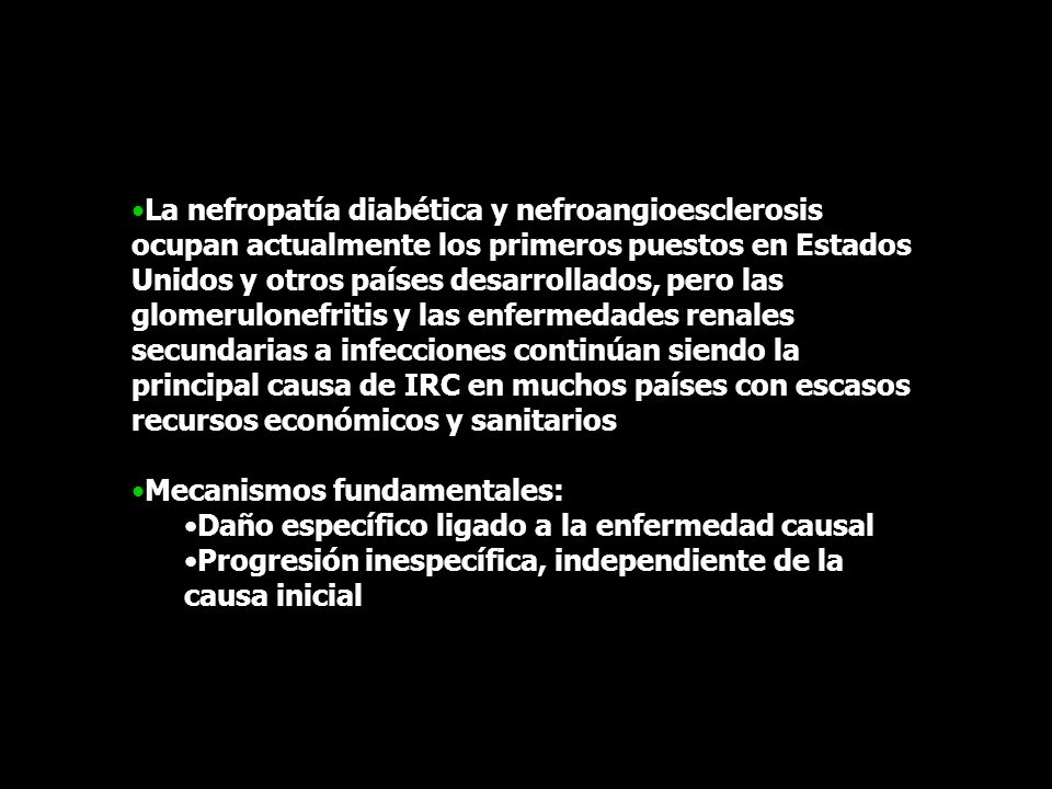 La nefropatía diabética y nefroangioesclerosis ocupan actualmente los primeros puestos en Estados Unidos y otros países desarrollados, pero las glomerulonefritis y las enfermedades renales secundarias a infecciones continúan siendo la principal causa de IRC en muchos países con escasos recursos económicos y sanitarios