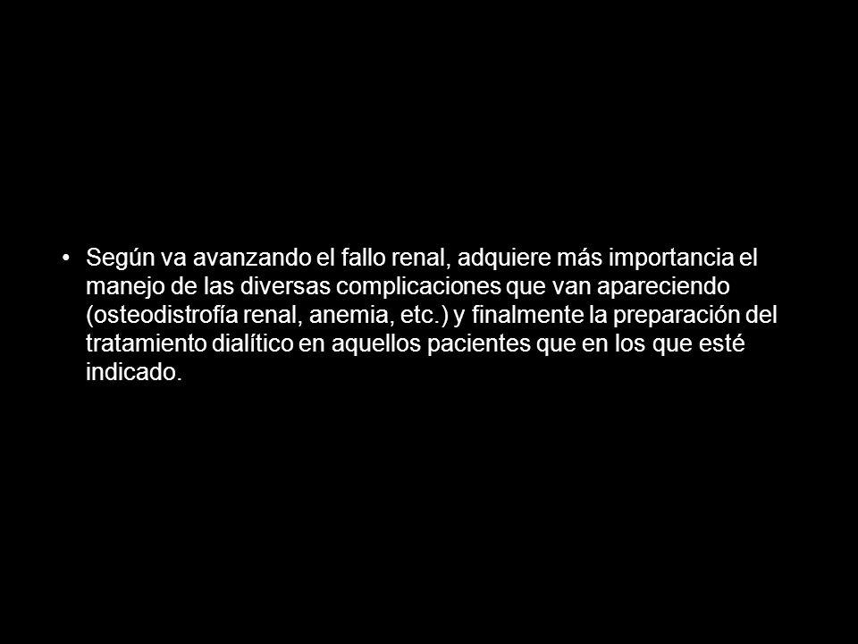 Según va avanzando el fallo renal, adquiere más importancia el manejo de las diversas complicaciones que van apareciendo (osteodistrofía renal, anemia, etc.) y finalmente la preparación del tratamiento dialítico en aquellos pacientes que en los que esté indicado.