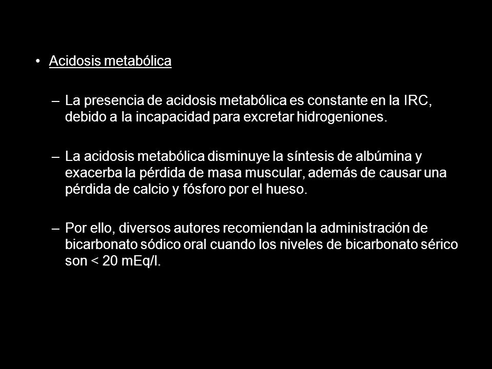 Acidosis metabólica La presencia de acidosis metabólica es constante en la IRC, debido a la incapacidad para excretar hidrogeniones.