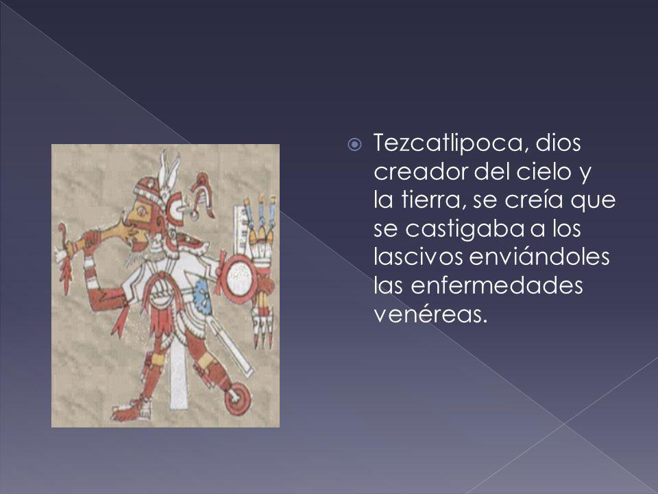 Tezcatlipoca, dios creador del cielo y la tierra, se creía que se castigaba a los lascivos enviándoles las enfermedades venéreas.