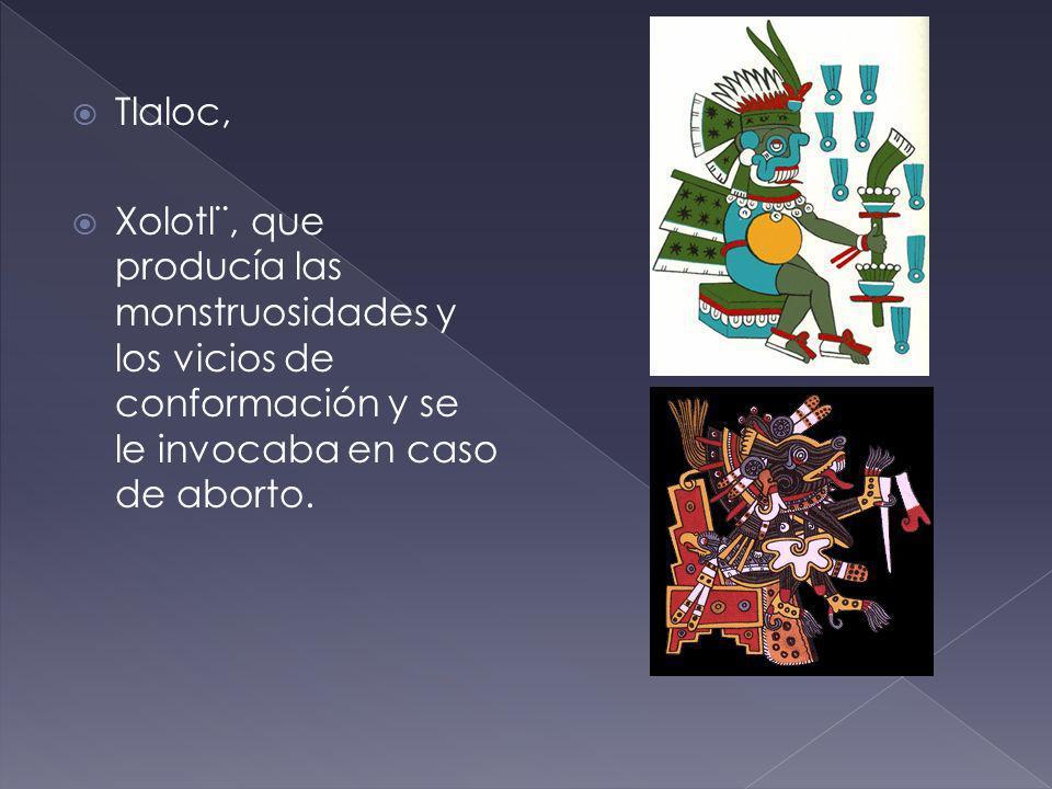 Tlaloc, Xolotl¨, que producía las monstruosidades y los vicios de conformación y se le invocaba en caso de aborto.