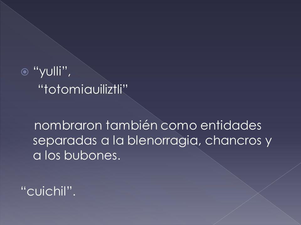 yulli , totomiauiliztli nombraron también como entidades separadas a la blenorragia, chancros y a los bubones.