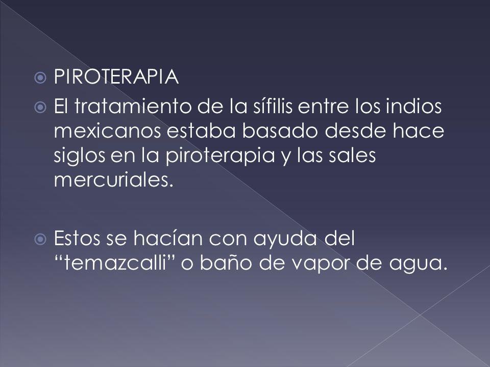 PIROTERAPIA El tratamiento de la sífilis entre los indios mexicanos estaba basado desde hace siglos en la piroterapia y las sales mercuriales.