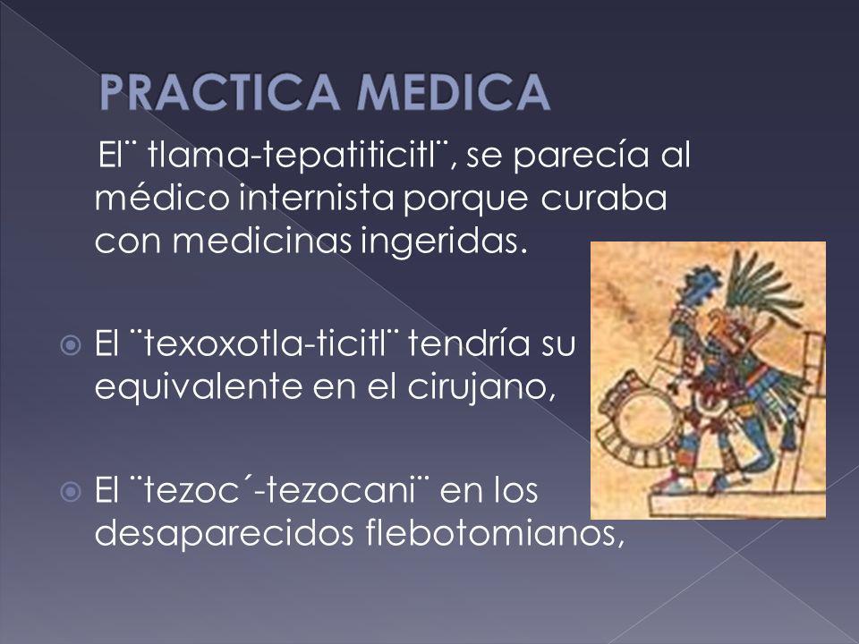 PRACTICA MEDICA El¨ tlama-tepatiticitl¨, se parecía al médico internista porque curaba con medicinas ingeridas.