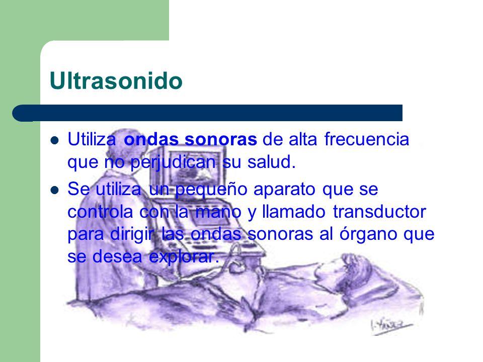 Ultrasonido Utiliza ondas sonoras de alta frecuencia que no perjudican su salud.