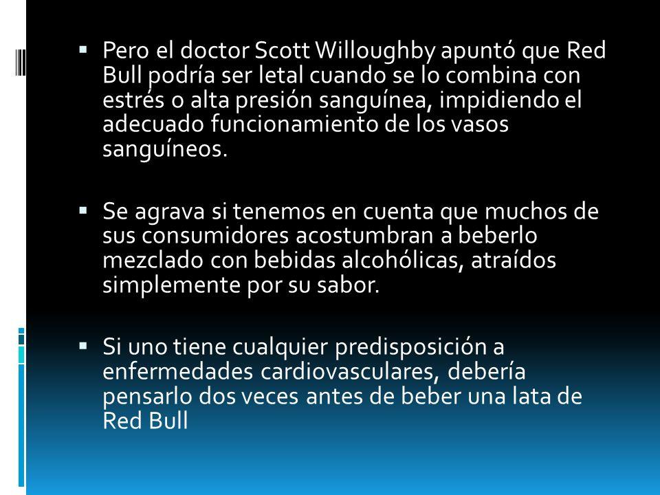 Pero el doctor Scott Willoughby apuntó que Red Bull podría ser letal cuando se lo combina con estrés o alta presión sanguínea, impidiendo el adecuado funcionamiento de los vasos sanguíneos.