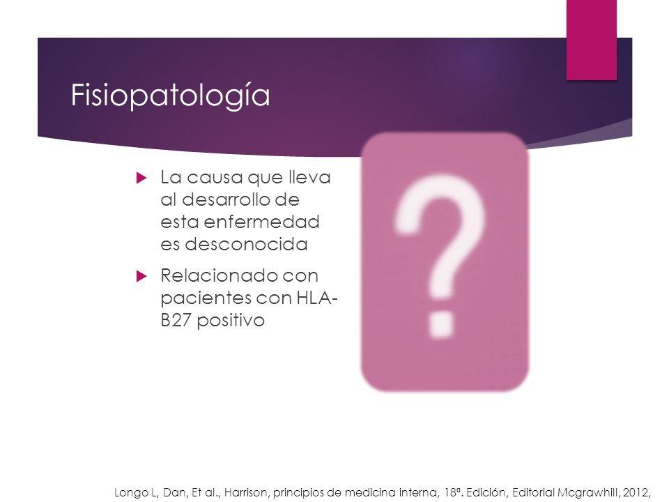 Fisiopatología La causa que lleva al desarrollo de esta enfermedad es desconocida. Relacionado con pacientes con HLA- B27 positivo.