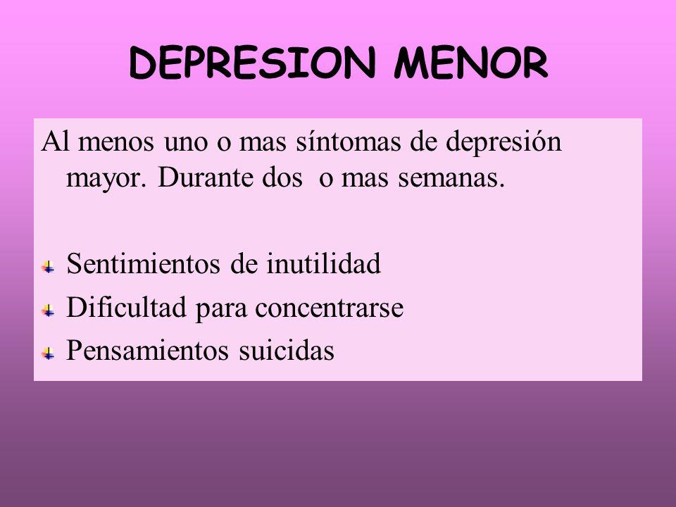 DEPRESION MENOR Al menos uno o mas síntomas de depresión mayor. Durante dos o mas semanas. Sentimientos de inutilidad.