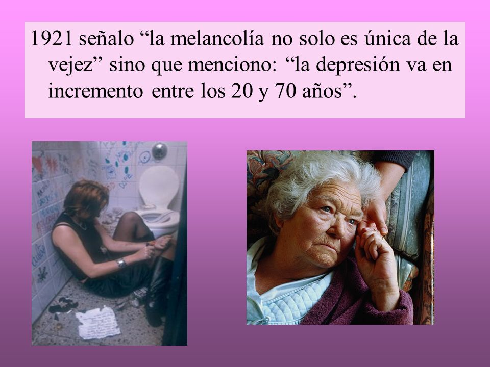 1921 señalo la melancolía no solo es única de la vejez sino que menciono: la depresión va en incremento entre los 20 y 70 años .