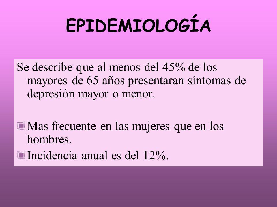 EPIDEMIOLOGÍA Se describe que al menos del 45% de los mayores de 65 años presentaran síntomas de depresión mayor o menor.