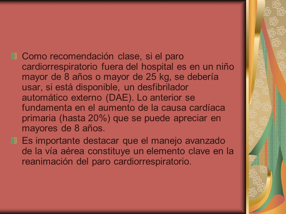 Como recomendación clase, si el paro cardiorrespiratorio fuera del hospital es en un niño mayor de 8 años o mayor de 25 kg, se debería usar, si está disponible, un desfibrilador automático externo (DAE). Lo anterior se fundamenta en el aumento de la causa cardíaca primaria (hasta 20%) que se puede apreciar en mayores de 8 años.