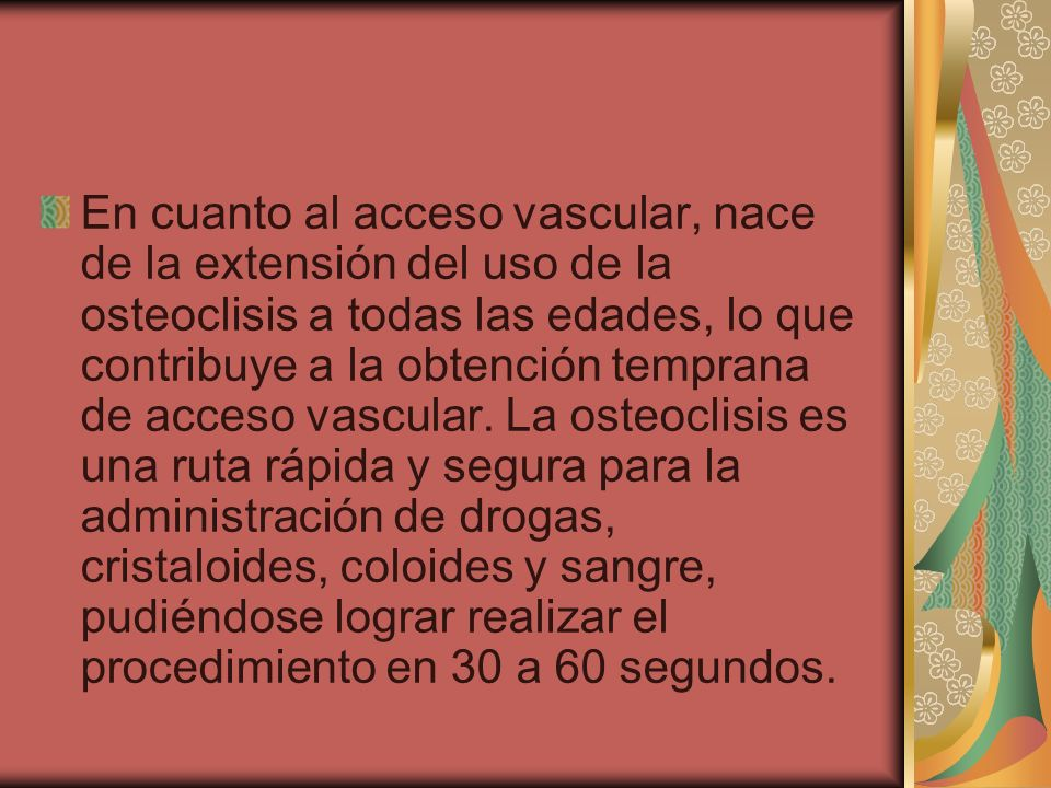 En cuanto al acceso vascular, nace de la extensión del uso de la osteoclisis a todas las edades, lo que contribuye a la obtención temprana de acceso vascular.