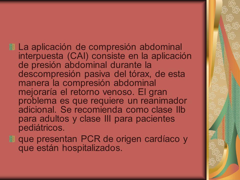 La aplicación de compresión abdominal interpuesta (CAI) consiste en la aplicación de presión abdominal durante la descompresión pasiva del tórax, de esta manera la compresión abdominal mejoraría el retorno venoso. El gran problema es que requiere un reanimador adicional. Se recomienda como clase IIb para adultos y clase III para pacientes pediátricos.