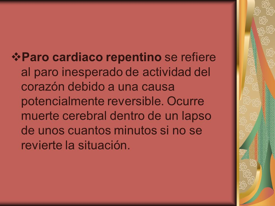 Paro cardiaco repentino se refiere al paro inesperado de actividad del corazón debido a una causa potencialmente reversible.