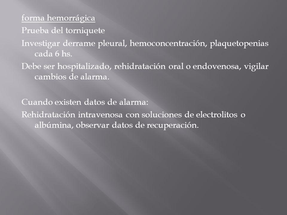 forma hemorrágica Prueba del torniquete Investigar derrame pleural, hemoconcentración, plaquetopenias cada 6 hs.
