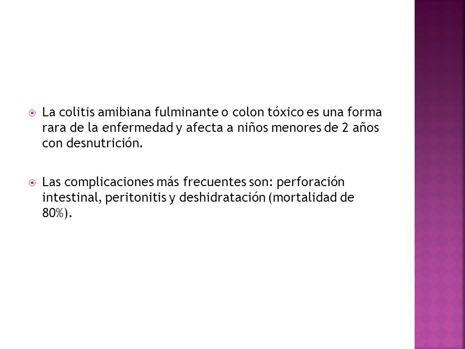 La colitis amibiana fulminante o colon tóxico es una forma rara de la enfermedad y afecta a niños menores de 2 años con desnutrición.