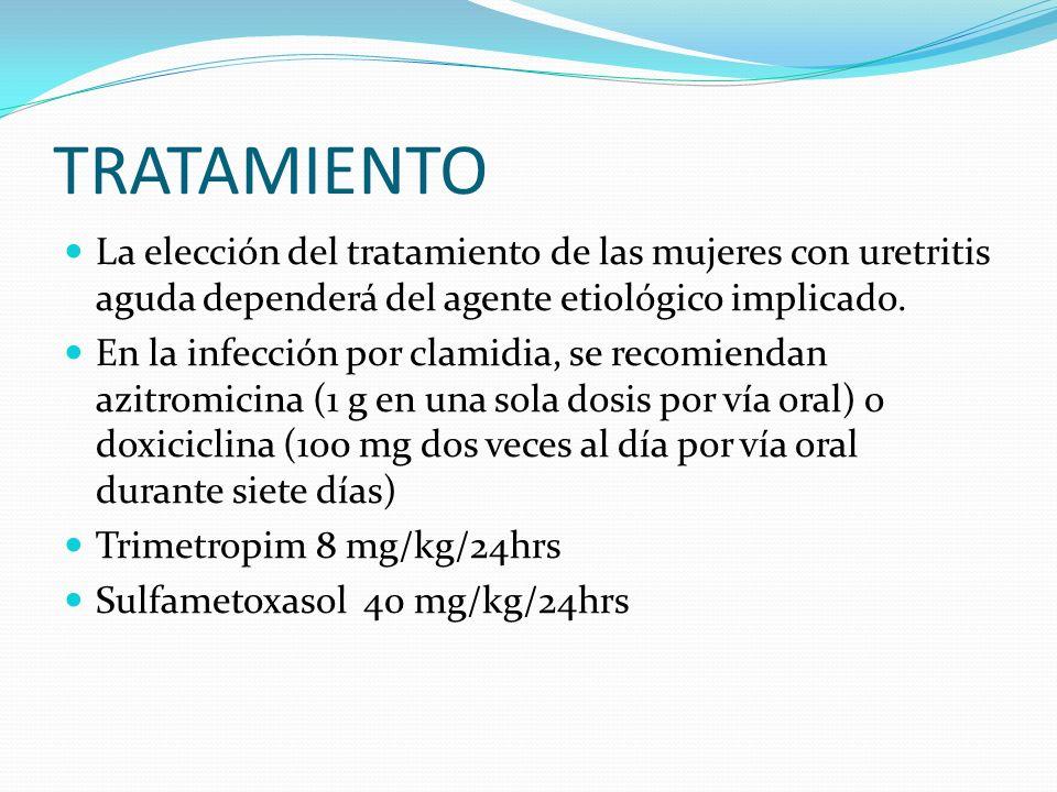 TRATAMIENTO La elección del tratamiento de las mujeres con uretritis aguda dependerá del agente etiológico implicado.