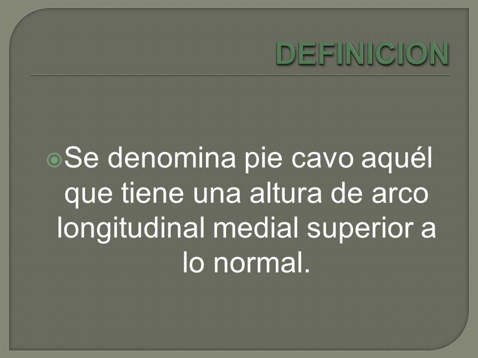 DEFINICION Se denomina pie cavo aquél que tiene una altura de arco longitudinal medial superior a lo normal.