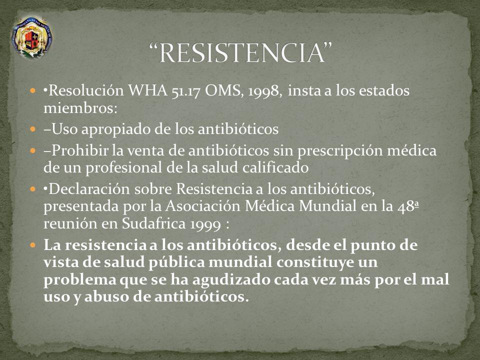 RESISTENCIA •Resolución WHA 51.17 OMS, 1998, insta a los estados miembros: –Uso apropiado de los antibióticos.