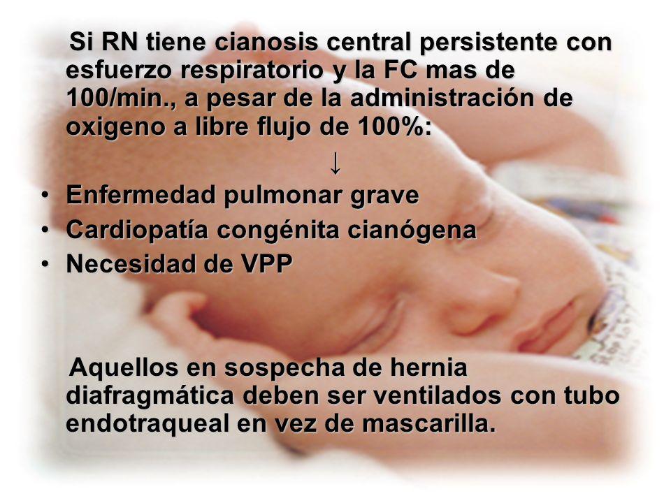 Si RN tiene cianosis central persistente con esfuerzo respiratorio y la FC mas de 100/min., a pesar de la administración de oxigeno a libre flujo de 100%: