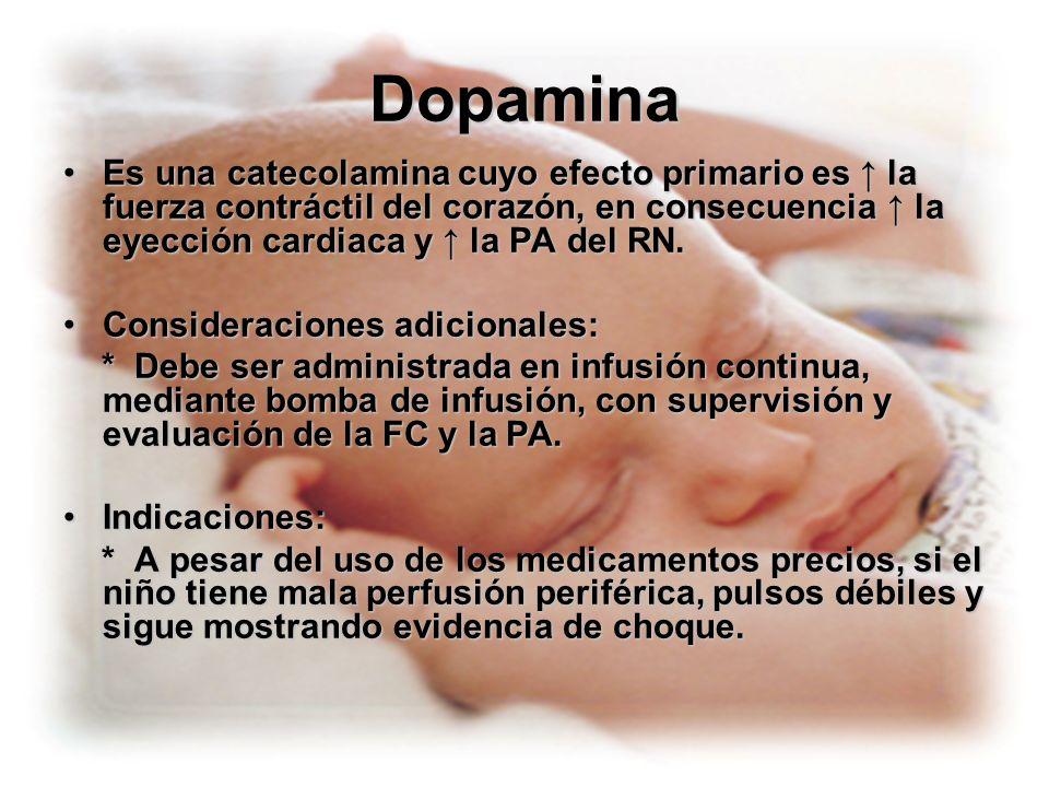 DopaminaEs una catecolamina cuyo efecto primario es ↑ la fuerza contráctil del corazón, en consecuencia ↑ la eyección cardiaca y ↑ la PA del RN.