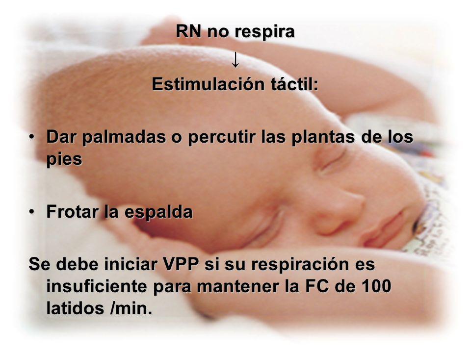 RN no respira↓ Estimulación táctil: Dar palmadas o percutir las plantas de los pies. Frotar la espalda.