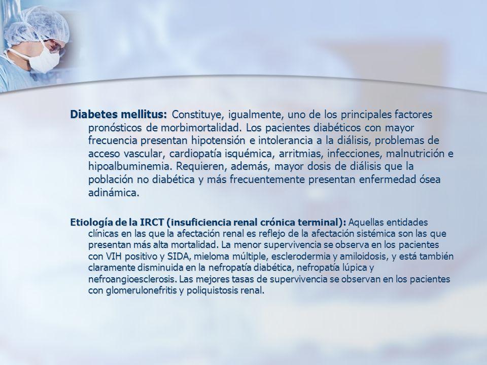 Diabetes mellitus: Constituye, igualmente, uno de los principales factores pronósticos de morbimortalidad. Los pacientes diabéticos con mayor frecuencia presentan hipotensión e intolerancia a la diálisis, problemas de acceso vascular, cardiopatía isquémica, arritmias, infecciones, malnutrición e hipoalbuminemia. Requieren, además, mayor dosis de diálisis que la población no diabética y más frecuentemente presentan enfermedad ósea adinámica.