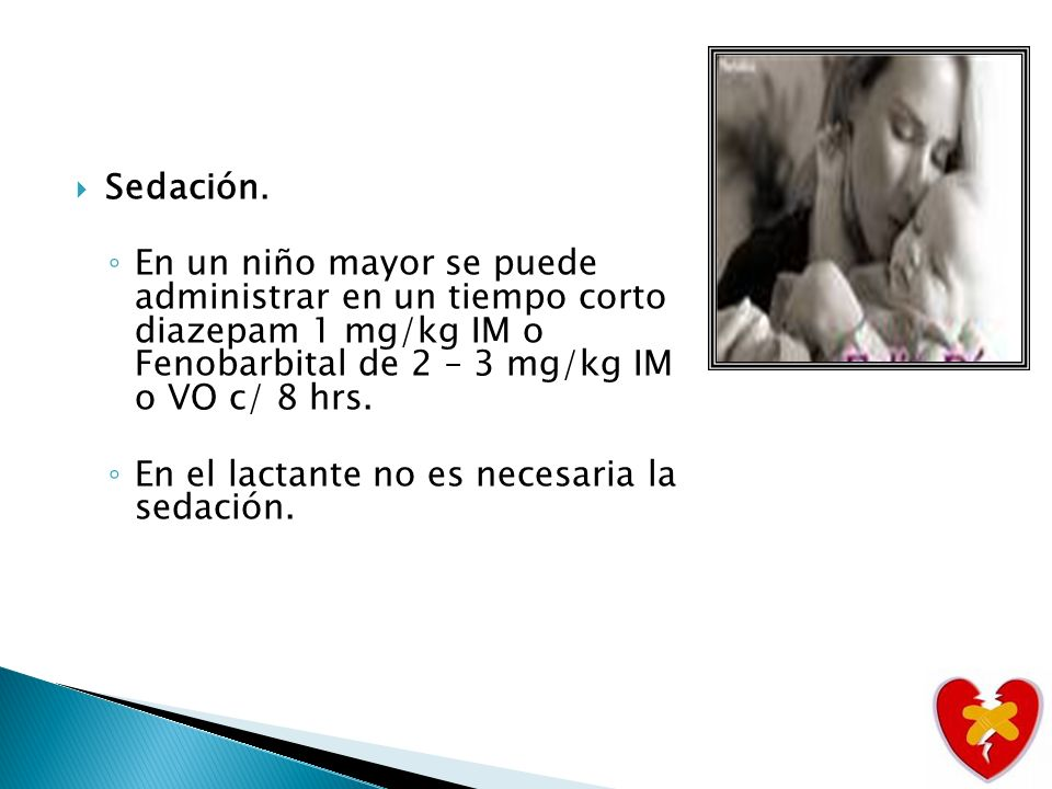 Sedación. En un niño mayor se puede administrar en un tiempo corto diazepam 1 mg/kg IM o Fenobarbital de 2 – 3 mg/kg IM o VO c/ 8 hrs.