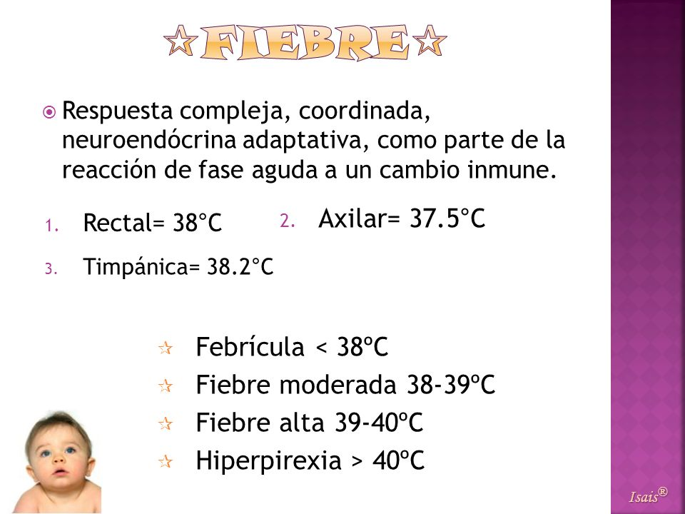 FIEBRE Axilar= 37.5°C Febrícula < 38ºC Fiebre moderada 38-39ºC