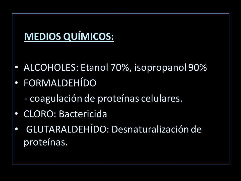 MEDIOS QUÍMICOS: ALCOHOLES: Etanol 70%, isopropanol 90% FORMALDEHÍDO. - coagulación de proteínas celulares.