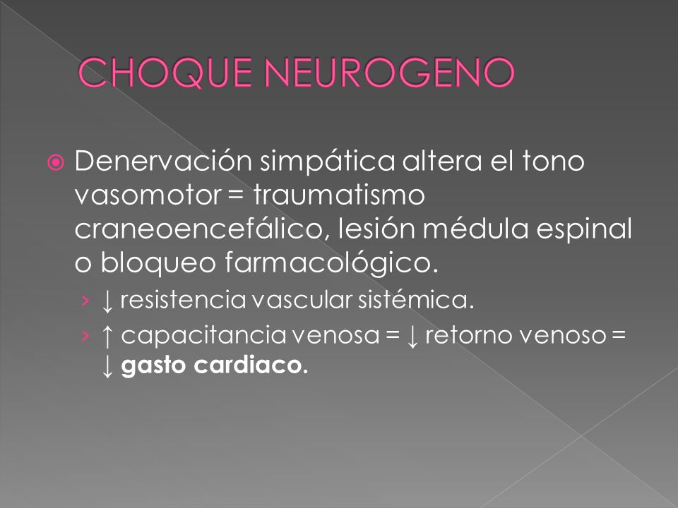 CHOQUE NEUROGENO Denervación simpática altera el tono vasomotor = traumatismo craneoencefálico, lesión médula espinal o bloqueo farmacológico.