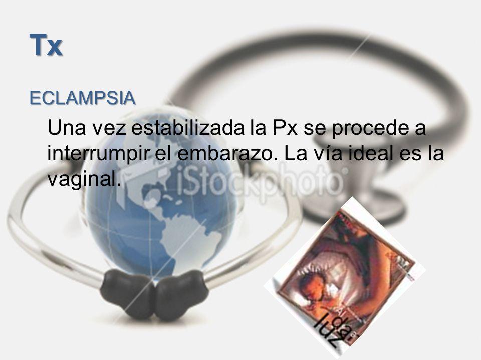 TxECLAMPSIA.Una vez estabilizada la Px se procede a interrumpir el embarazo.
