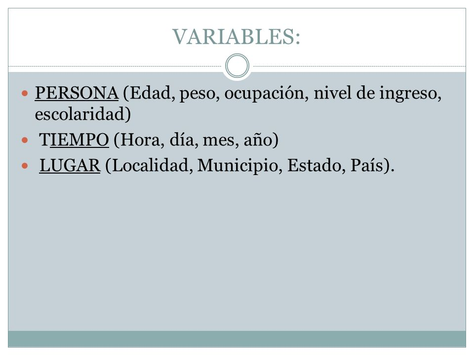 VARIABLES: PERSONA (Edad, peso, ocupación, nivel de ingreso, escolaridad) TIEMPO (Hora, día, mes, año)