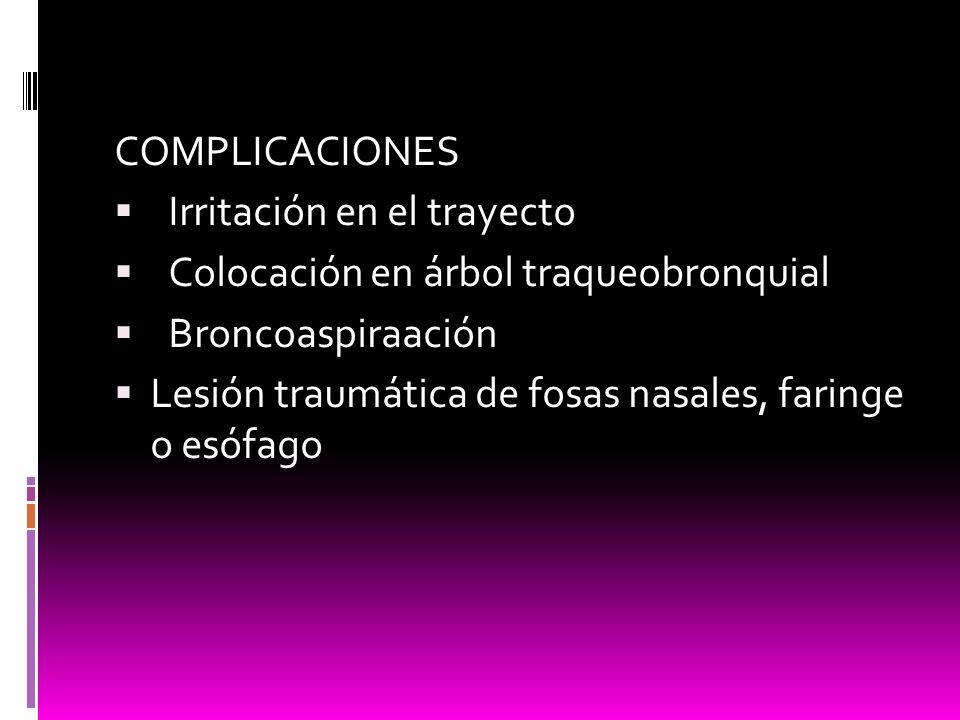 COMPLICACIONES Irritación en el trayecto. Colocación en árbol traqueobronquial. Broncoaspiraación.