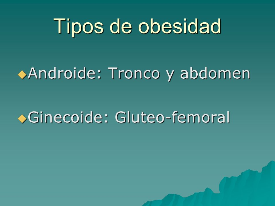 Tipos de obesidad Androide: Tronco y abdomen Ginecoide: Gluteo-femoral