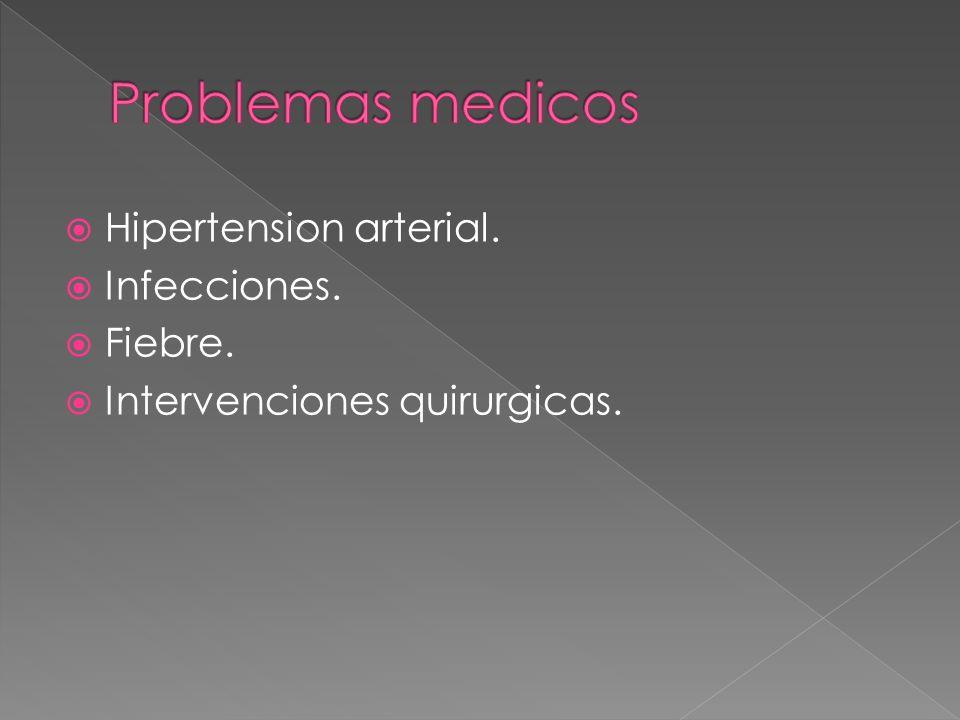 Problemas medicos Hipertension arterial. Infecciones. Fiebre.
