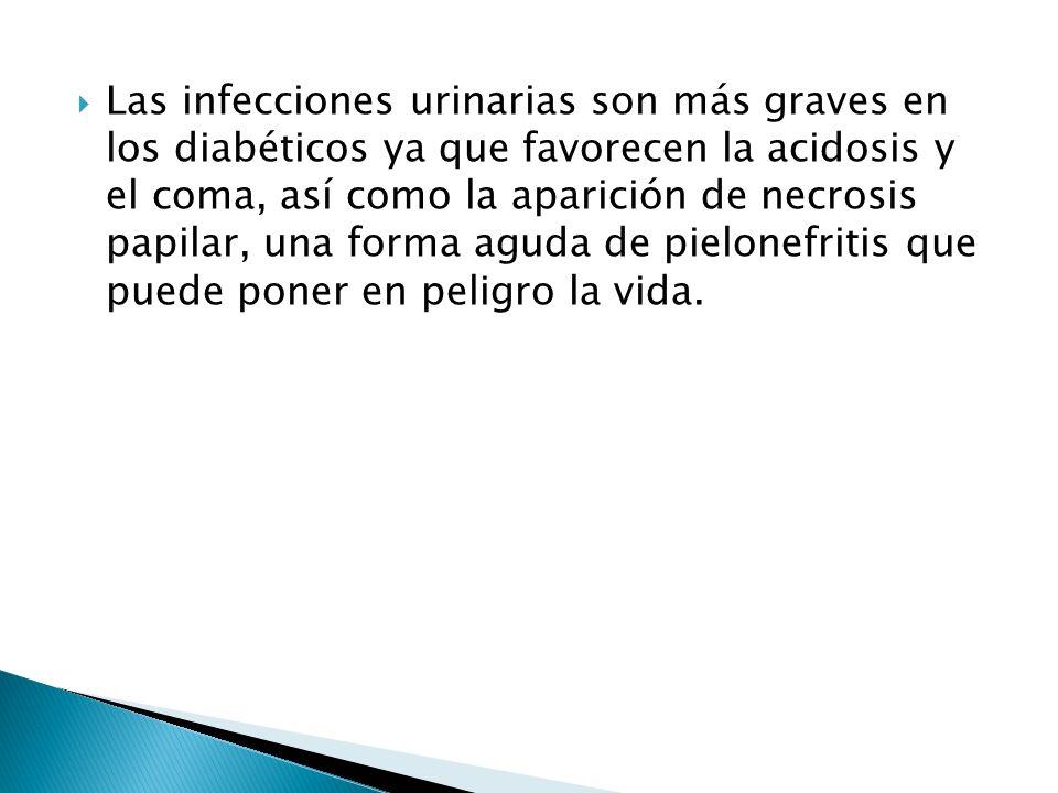 Las infecciones urinarias son más graves en los diabéticos ya que favorecen la acidosis y el coma, así como la aparición de necrosis papilar, una forma aguda de pielonefritis que puede poner en peligro la vida.