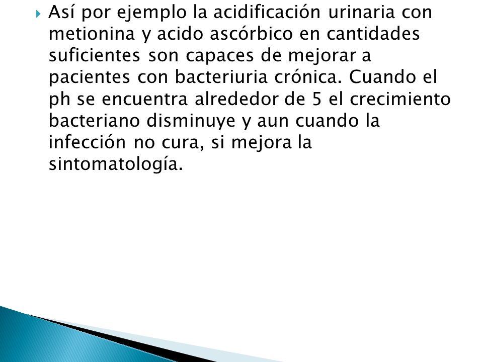 Así por ejemplo la acidificación urinaria con metionina y acido ascórbico en cantidades suficientes son capaces de mejorar a pacientes con bacteriuria crónica.