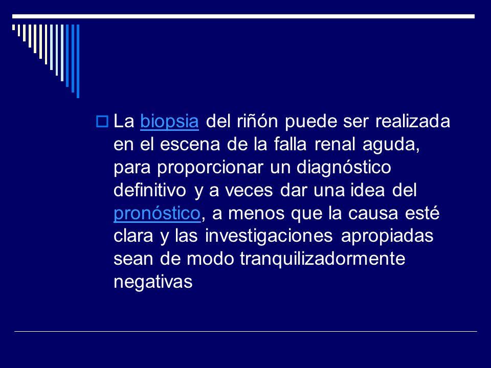La biopsia del riñón puede ser realizada en el escena de la falla renal aguda, para proporcionar un diagnóstico definitivo y a veces dar una idea del pronóstico, a menos que la causa esté clara y las investigaciones apropiadas sean de modo tranquilizadormente negativas