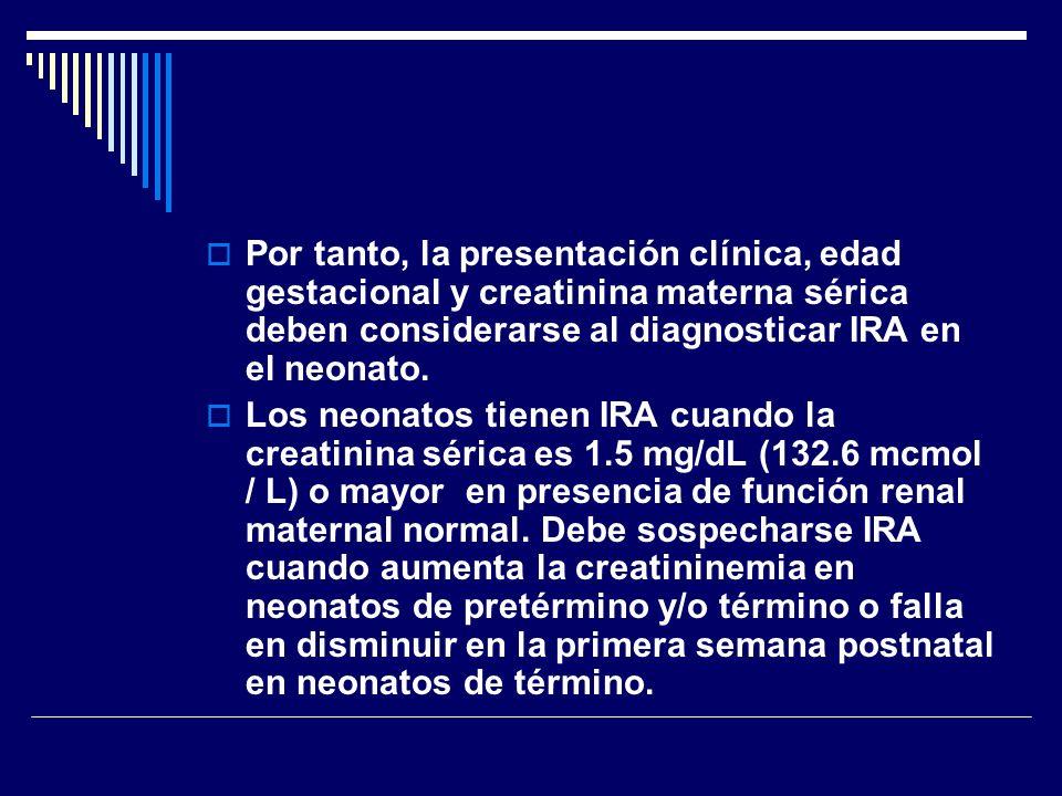 Por tanto, la presentación clínica, edad gestacional y creatinina materna sérica deben considerarse al diagnosticar IRA en el neonato.