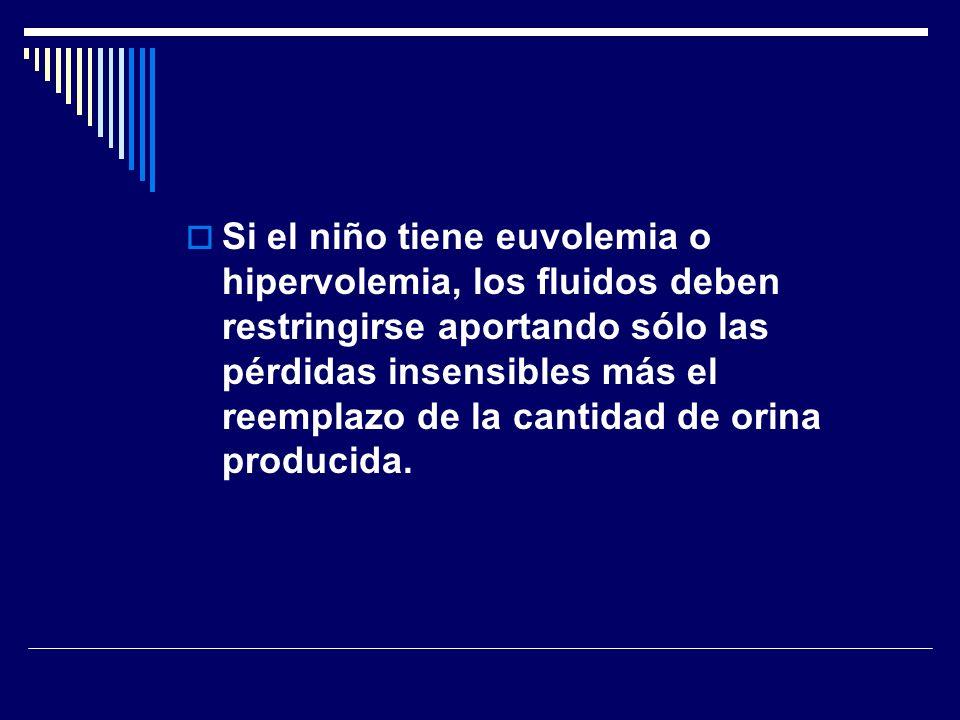 Si el niño tiene euvolemia o hipervolemia, los fluidos deben restringirse aportando sólo las pérdidas insensibles más el reemplazo de la cantidad de orina producida.