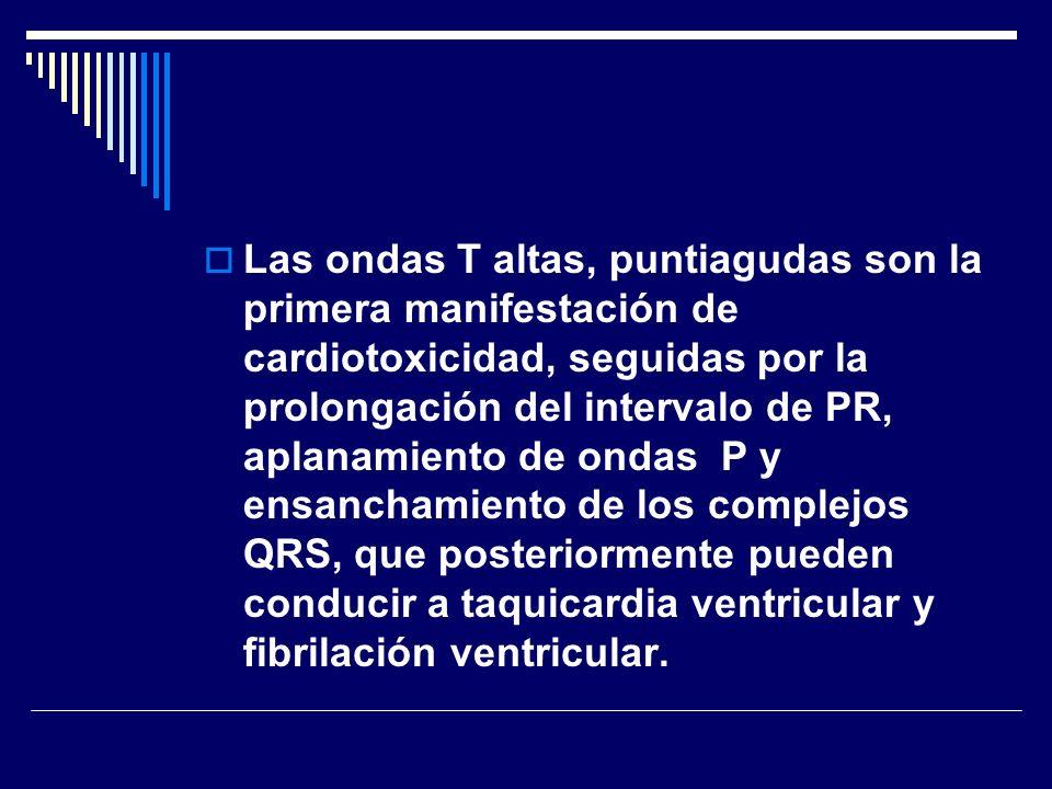 Las ondas T altas, puntiagudas son la primera manifestación de cardiotoxicidad, seguidas por la prolongación del intervalo de PR, aplanamiento de ondas P y ensanchamiento de los complejos QRS, que posteriormente pueden conducir a taquicardia ventricular y fibrilación ventricular.