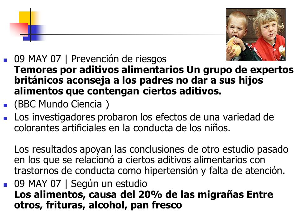 09 MAY 07 | Prevención de riesgos Temores por aditivos alimentarios Un grupo de expertos británicos aconseja a los padres no dar a sus hijos alimentos que contengan ciertos aditivos.
