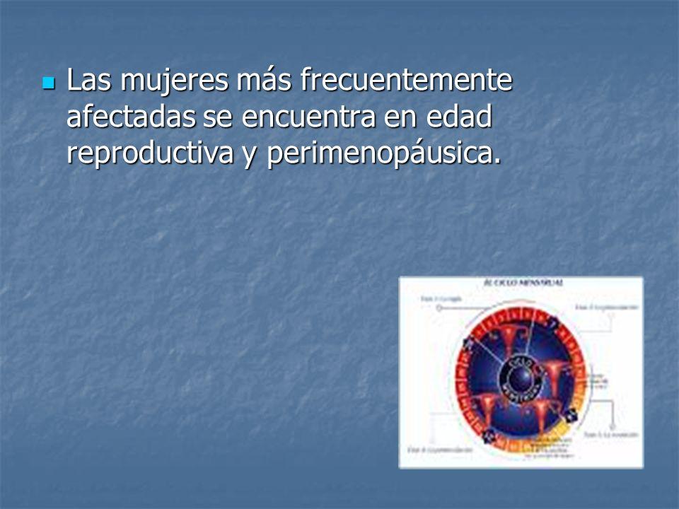 Las mujeres más frecuentemente afectadas se encuentra en edad reproductiva y perimenopáusica.