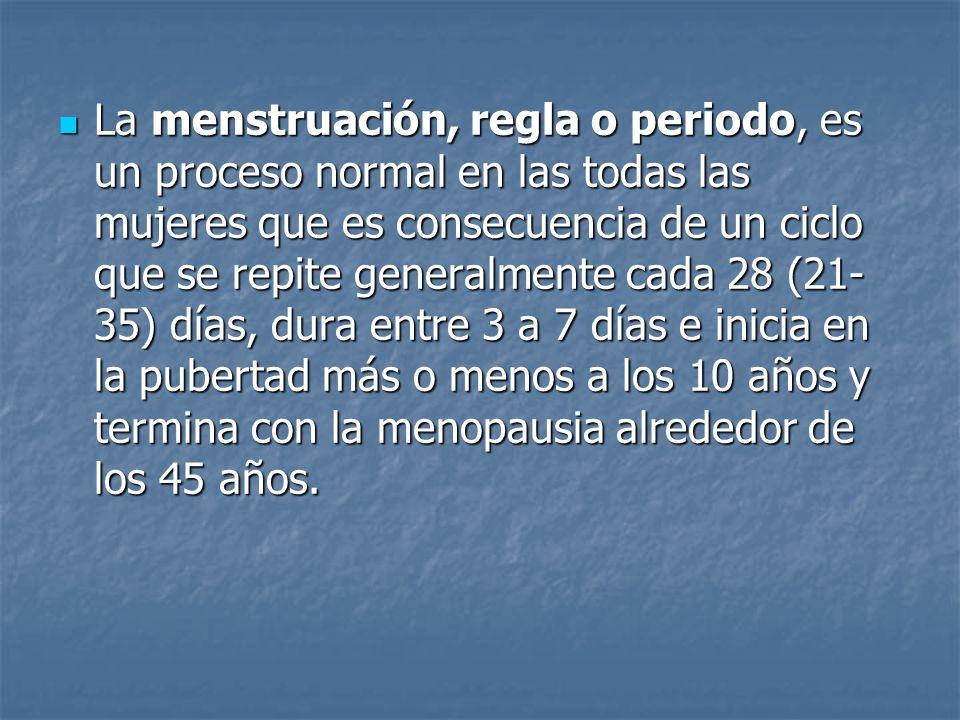 La menstruación, regla o periodo, es un proceso normal en las todas las mujeres que es consecuencia de un ciclo que se repite generalmente cada 28 (21-35) días, dura entre 3 a 7 días e inicia en la pubertad más o menos a los 10 años y termina con la menopausia alrededor de los 45 años.