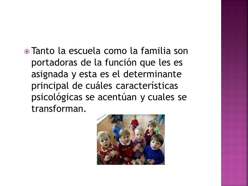 Tanto la escuela como la familia son portadoras de la función que les es asignada y esta es el determinante principal de cuáles características psicológicas se acentúan y cuales se transforman.