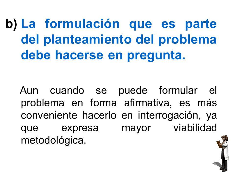 La formulación que es parte del planteamiento del problema debe hacerse en pregunta.